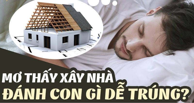 Có nhiều con số may mắn cho giấc mơ thấy đang xây nhà